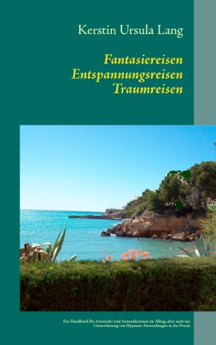 Fantasiereisen Entspannungsreisen Traumreisen: Ein Handbuch für Anwender/innen im Alltag, aber auch zur Unterstützung von Hypnose-Anwendungen in der Praxis