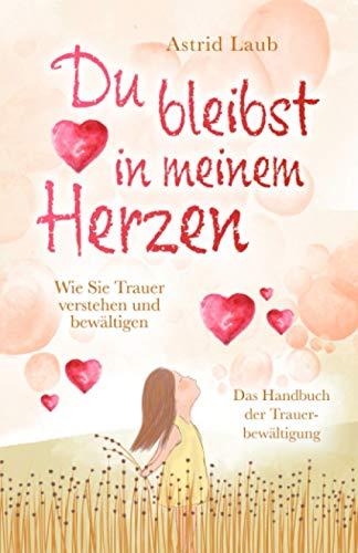 Du bleibst in meinem Herzen: Wie Sie Trauer verstehen und bewältigen - Das Handbuch der Trauerbewältigung