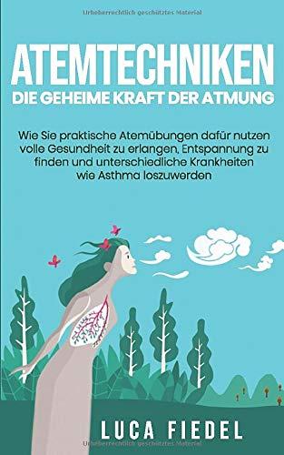 Atemtechniken - Die geheime Kraft der Atmung: Wie Sie praktische Atemübungen dafür nutzen volle Gesundheit zu erlangen, Entspannung zu finden und unterschiedliche Krankheiten wie Asthma loszuwerden