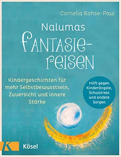Nalumas Fantasiereisen: Kindergeschichten für mehr Selbstbewusstsein, Zuversicht und innere Stärke - (Hilft gegen Kinderängste, Schulstress und andere Sorgen) - Ab fünf Jahre