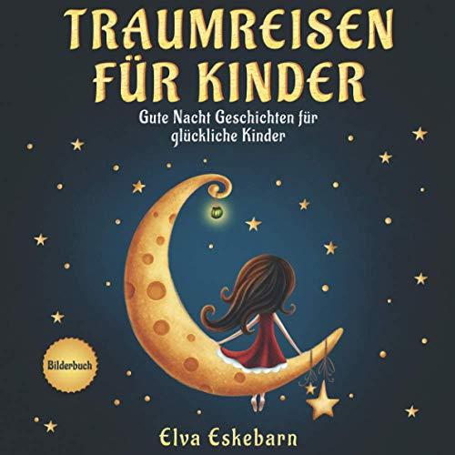 Traumreisen für Kinder: Gute Nacht Geschichten für glückliche Kinder