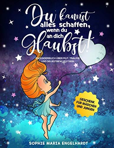 DU KANNST ALLES SCHAFFEN, WENN DU AN DICH GLAUBST!: Ein Kinderbuch über Mut, Träume und Selbstbewusstsein (Geschenk für Mädchen und Jungen)